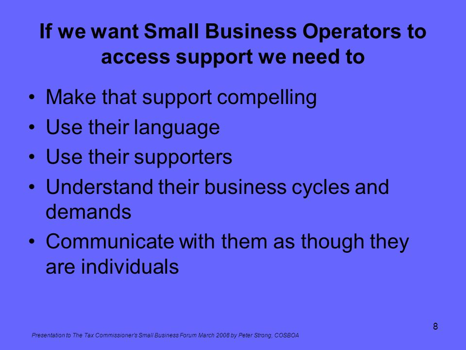Presentation to The Tax Commissioners Small Business Forum March 2008 by Peter Strong, COSBOA 8 If we want Small Business Operators to access support