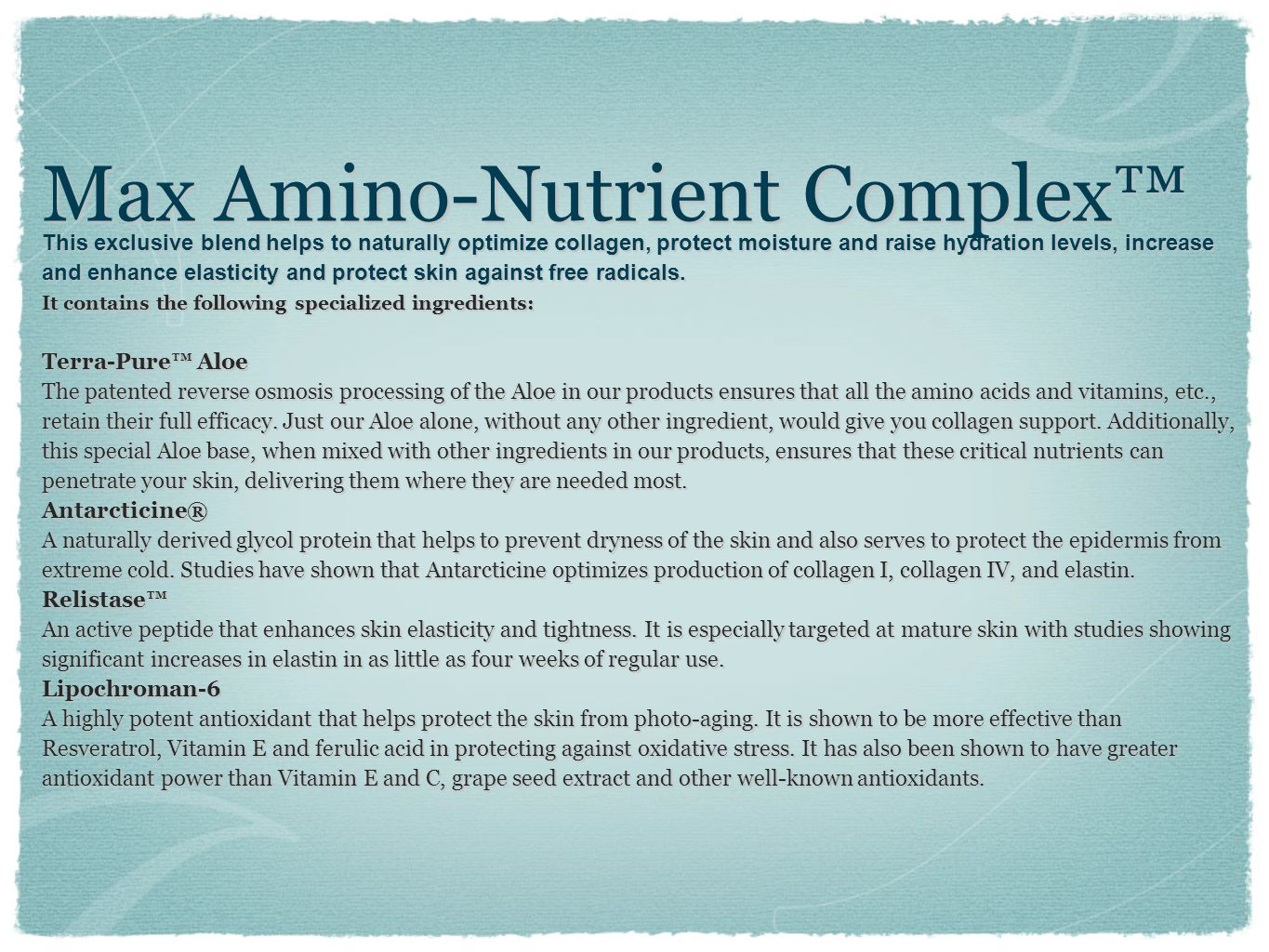 Max Amino-Nutrient Complex This exclusive blend helps to naturally optimize collagen, protect moisture and raise hydration levels, increase and enhanc