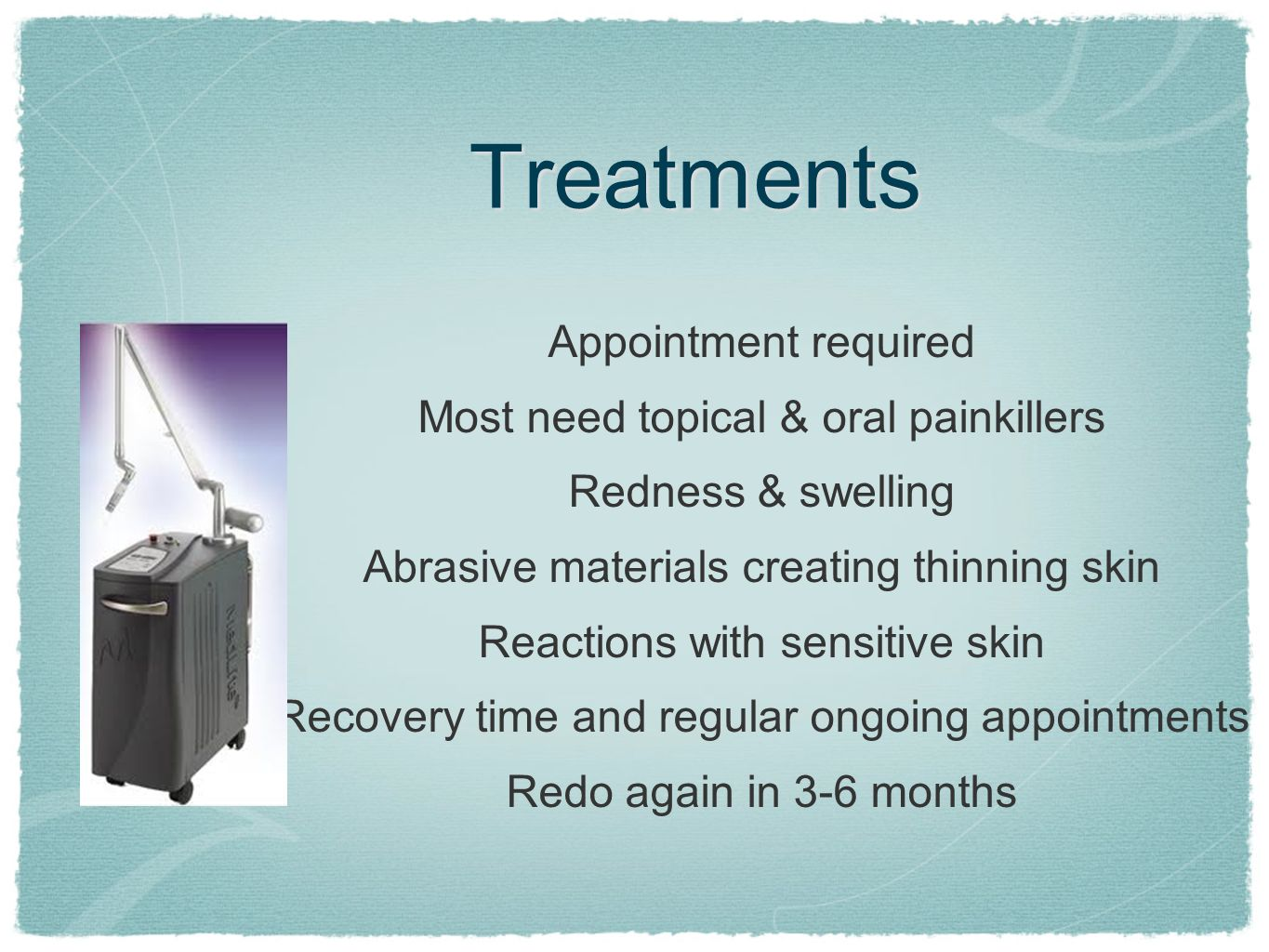Treatments Appointment required Most need topical & oral painkillers Redness & swelling Abrasive materials creating thinning skin Reactions with sensi