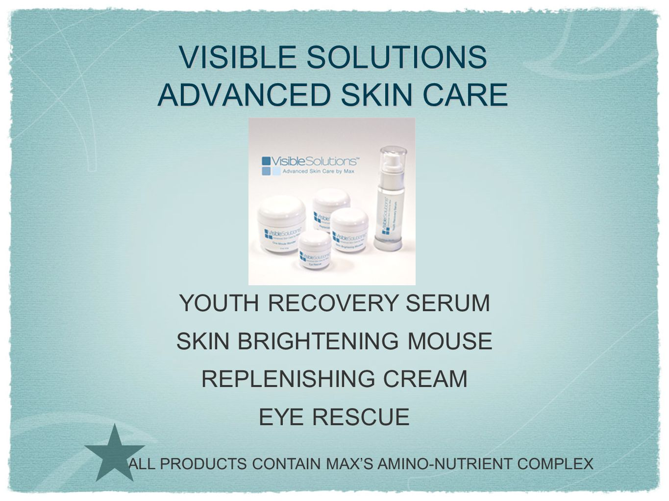 VISIBLE SOLUTIONS ADVANCED SKIN CARE YOUTH RECOVERY SERUM SKIN BRIGHTENING MOUSE REPLENISHING CREAM EYE RESCUE ALL PRODUCTS CONTAIN MAXS AMINO-NUTRIEN