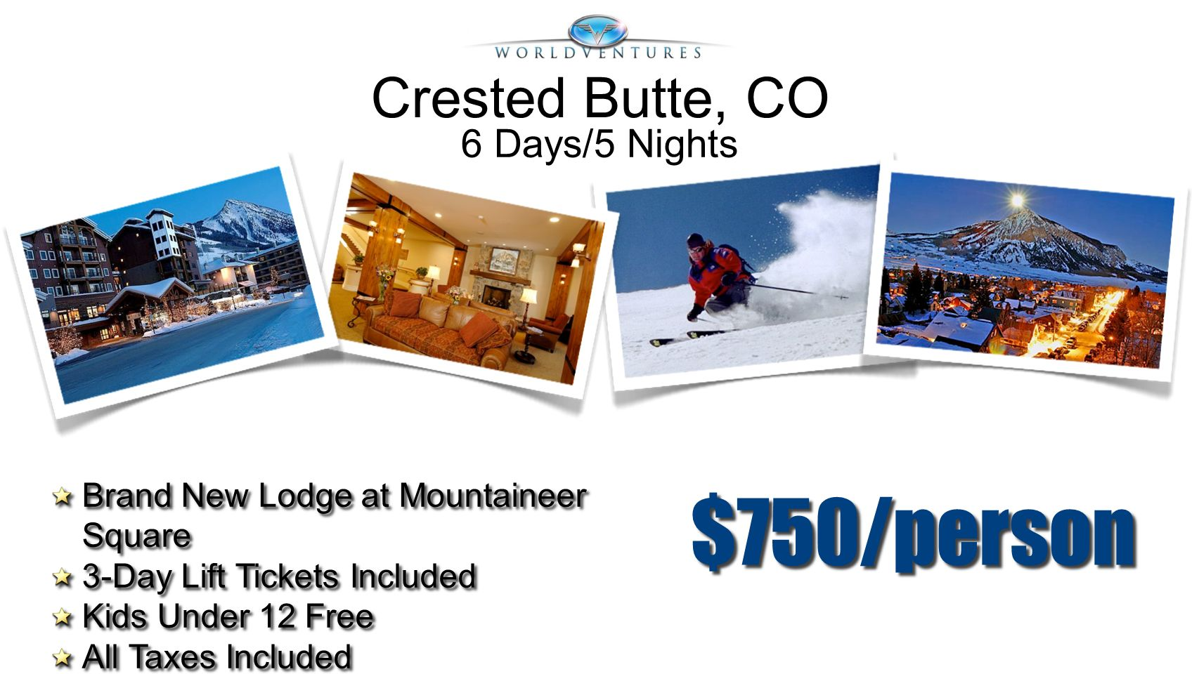 $750/person Brand New Lodge at Mountaineer Square 3-Day Lift Tickets Included Kids Under 12 Free All Taxes Included Brand New Lodge at Mountaineer Squ