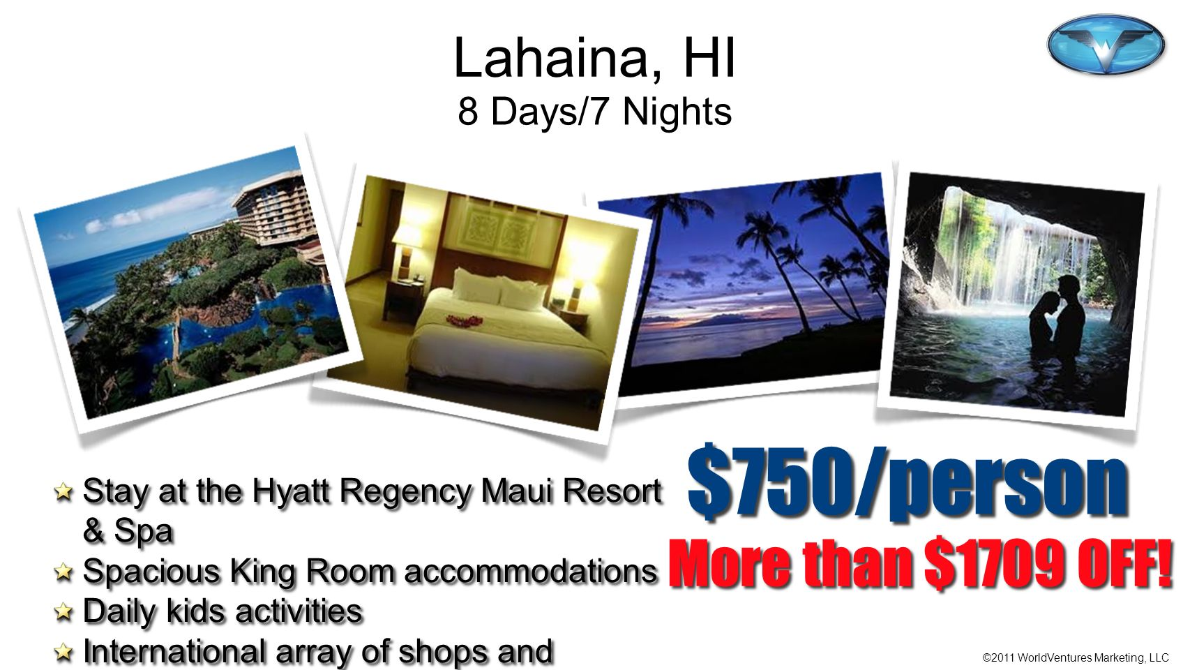 ©2011 WorldVentures Marketing, LLC More than $1709 OFF! $750/person Stay at the Hyatt Regency Maui Resort & Spa Spacious King Room accommodations Dail