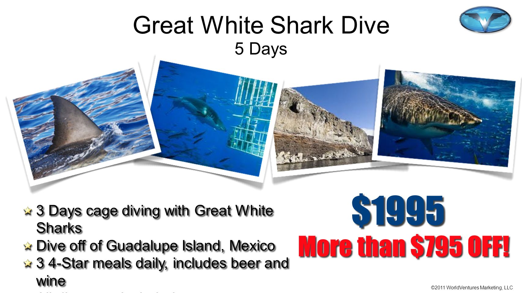©2011 WorldVentures Marketing, LLC More than $795 OFF! $1995 3 Days cage diving with Great White Sharks Dive off of Guadalupe Island, Mexico 3 4-Star
