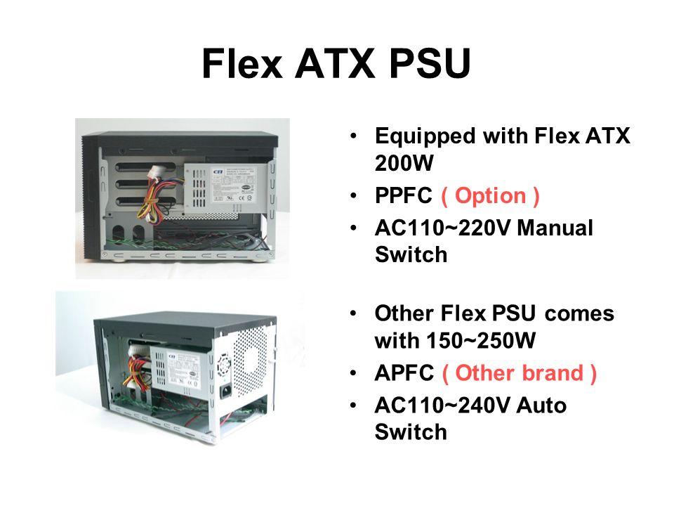 Flex ATX PSU Equipped with Flex ATX 200W PPFC ( Option ) AC110~220V Manual Switch Other Flex PSU comes with 150~250W APFC ( Other brand ) AC110~240V Auto Switch