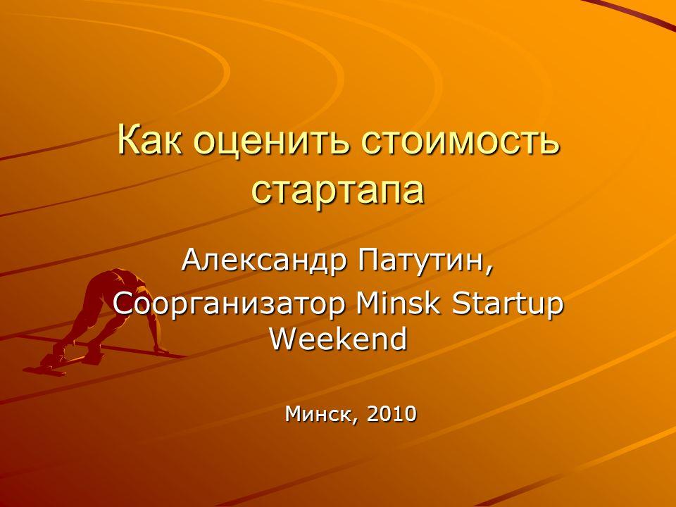 Как оценить стоимость стартапа Александр Патутин, Соорганизатор Minsk Startup Weekend Минск, 2010