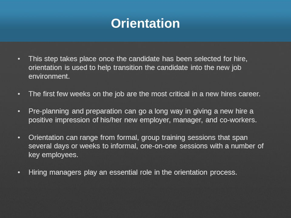Orientation This step takes place once the candidate has been selected for hire, orientation is used to help transition the candidate into the new job