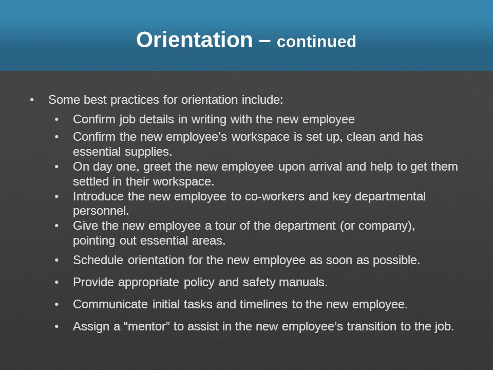 Orientation – continued Some best practices for orientation include: Confirm job details in writing with the new employee Confirm the new employees wo