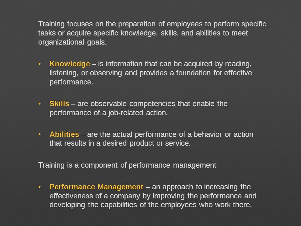 Training focuses on the preparation of employees to perform specific tasks or acquire specific knowledge, skills, and abilities to meet organizational