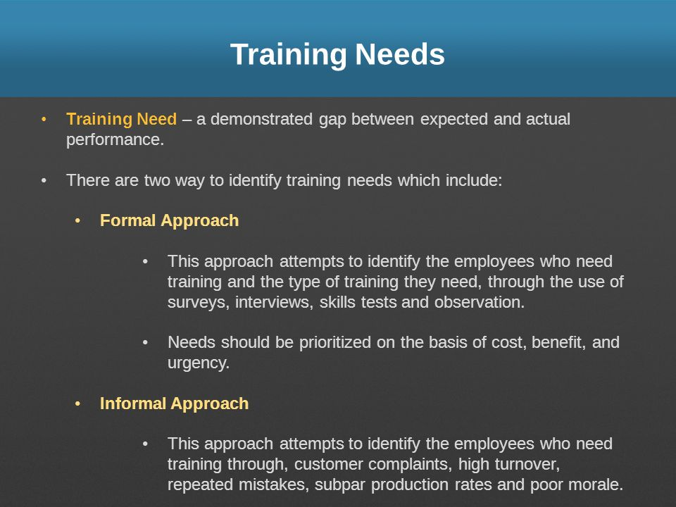 Training Needs Training Need – a demonstrated gap between expected and actual performance. There are two way to identify training needs which include: