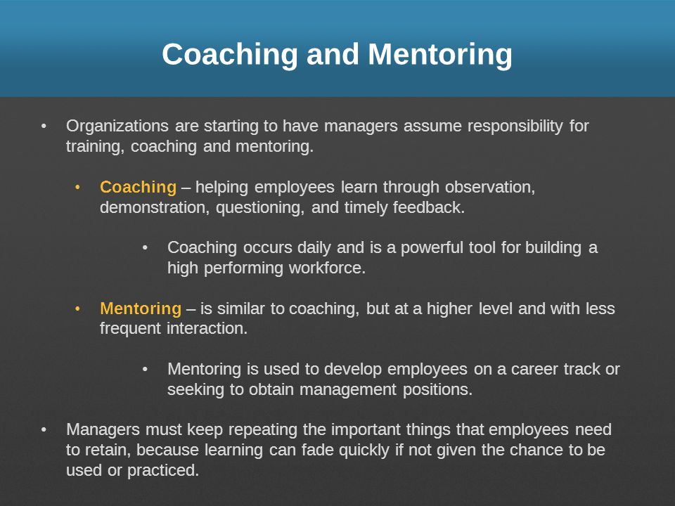 Coaching and Mentoring Organizations are starting to have managers assume responsibility for training, coaching and mentoring. Coaching – helping empl