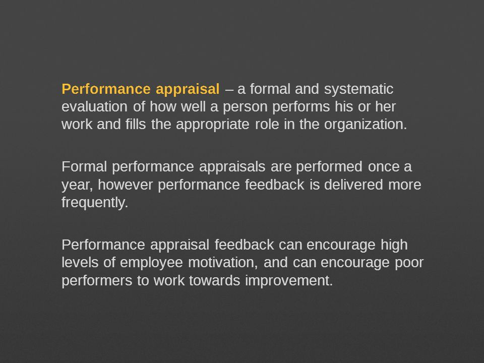 Performance appraisal – a formal and systematic evaluation of how well a person performs his or her work and fills the appropriate role in the organiz