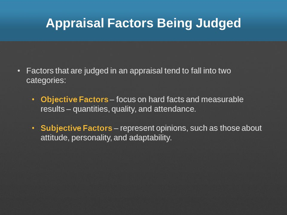 Appraisal Factors Being Judged Factors that are judged in an appraisal tend to fall into two categories: Objective Factors – focus on hard facts and m