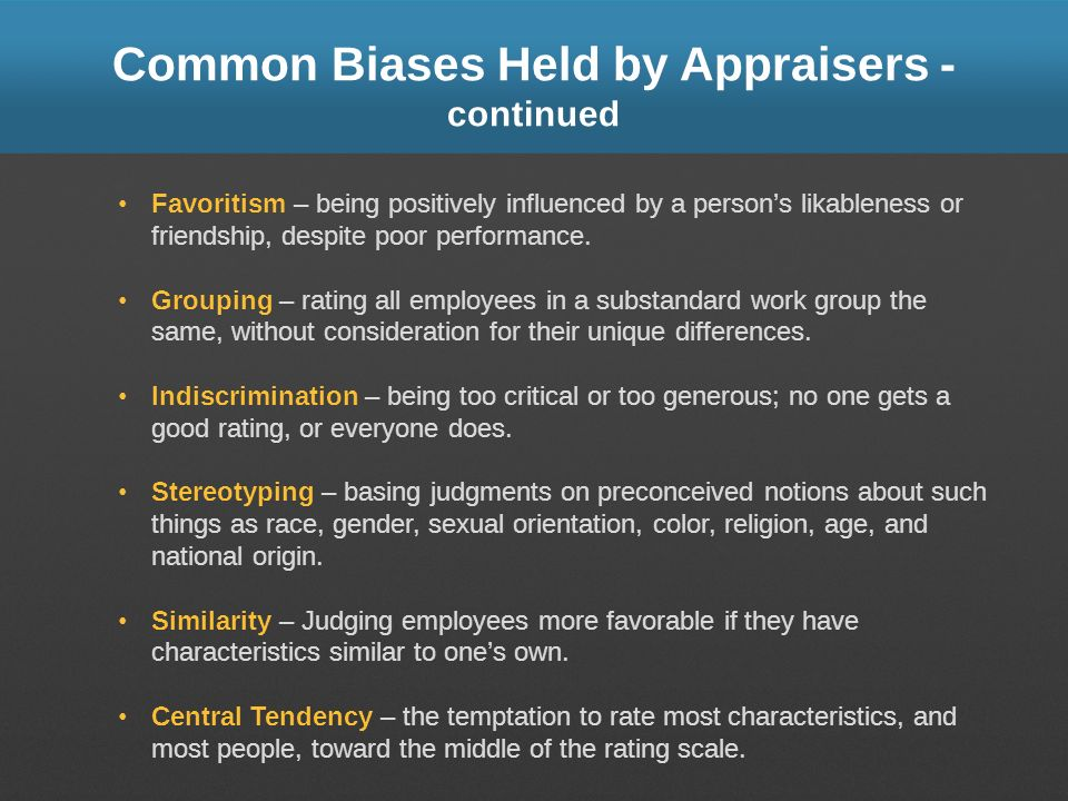 Common Biases Held by Appraisers - continued Favoritism – being positively influenced by a persons likableness or friendship, despite poor performance
