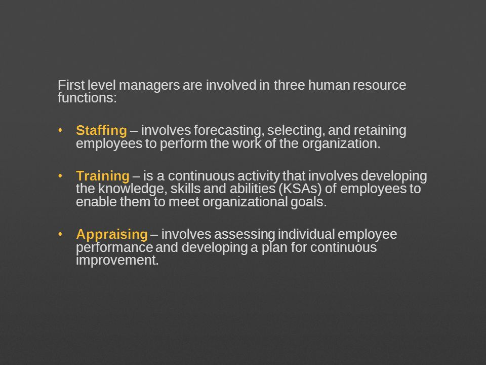 First level managers are involved in three human resource functions: Staffing – involves forecasting, selecting, and retaining employees to perform th