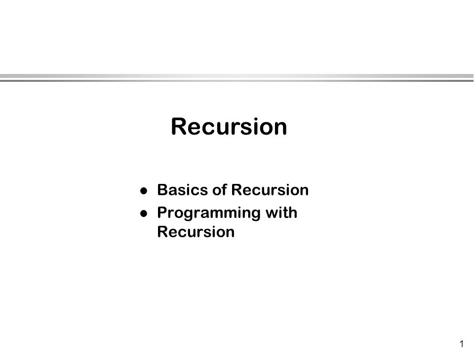 1 l Basics of Recursion l Programming with Recursion Recursion
