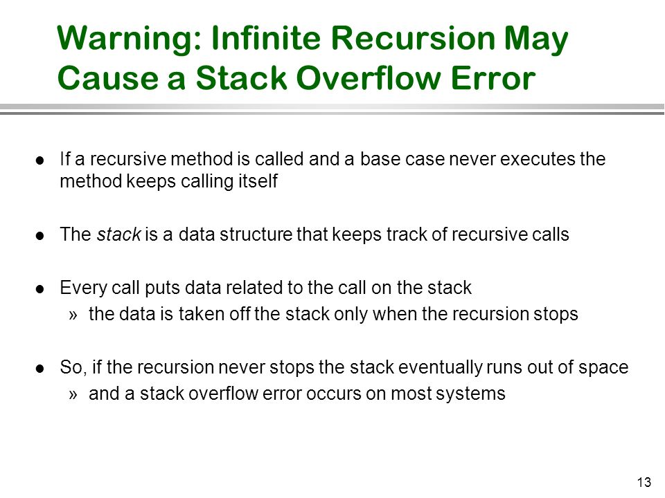 13 Warning: Infinite Recursion May Cause a Stack Overflow Error l If a recursive method is called and a base case never executes the method keeps call