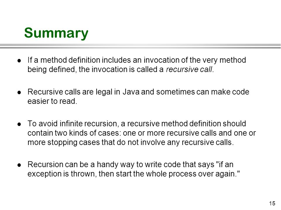 15 Summary l If a method definition includes an invocation of the very method being defined, the invocation is called a recursive call. l Recursive ca
