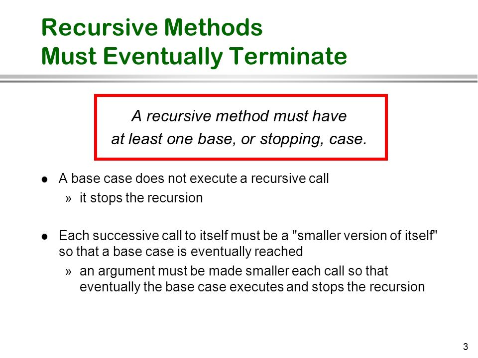 3 Recursive Methods Must Eventually Terminate A recursive method must have at least one base, or stopping, case. l A base case does not execute a recu