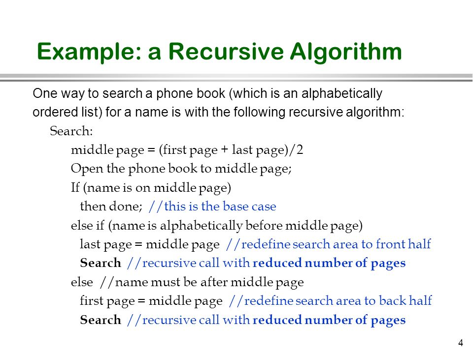 4 Example: a Recursive Algorithm One way to search a phone book (which is an alphabetically ordered list) for a name is with the following recursive a