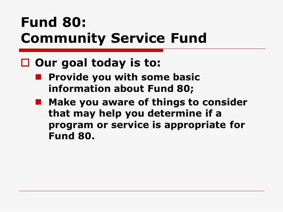 Fund 80: Community Service Fund Our goal today is to: Provide you with some basic information about Fund 80; Make you aware of things to consider that may help you determine if a program or service is appropriate for Fund 80.