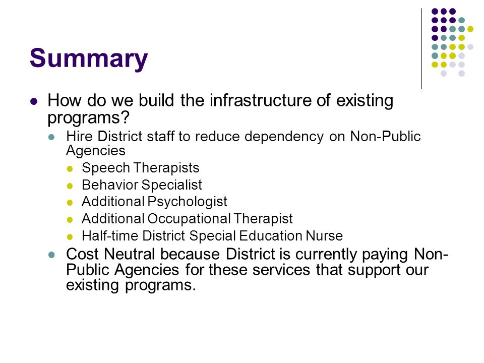 Summary How do we build the infrastructure of existing programs? Hire District staff to reduce dependency on Non-Public Agencies Speech Therapists Beh