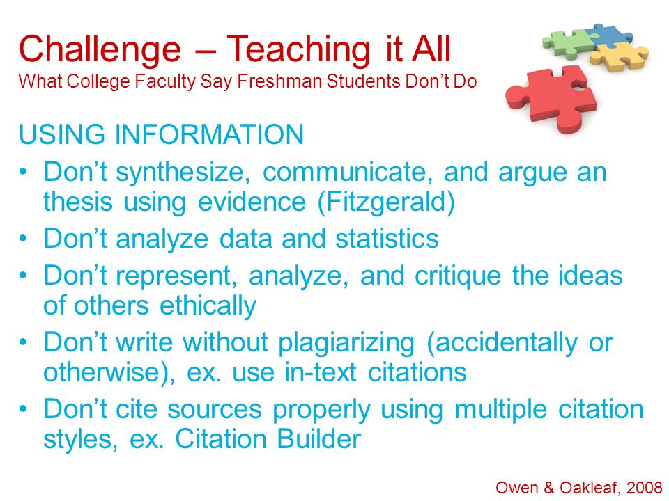 Challenge – Teaching it All What College Faculty Say Freshman Students Dont Do USING INFORMATION Dont synthesize, communicate, and argue an thesis usi