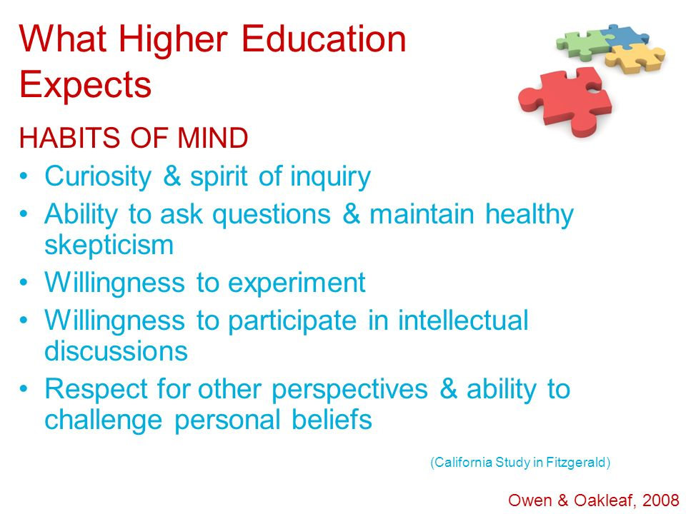 What Higher Education Expects HABITS OF MIND Curiosity & spirit of inquiry Ability to ask questions & maintain healthy skepticism Willingness to exper