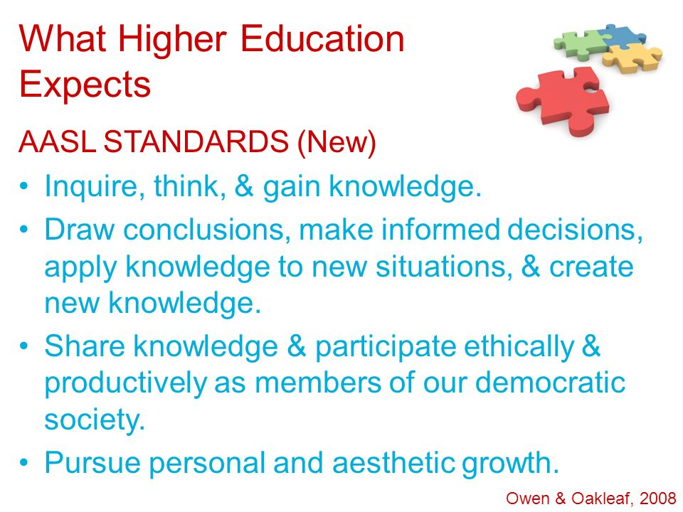 What Higher Education Expects AASL STANDARDS (New) Inquire, think, & gain knowledge. Draw conclusions, make informed decisions, apply knowledge to new
