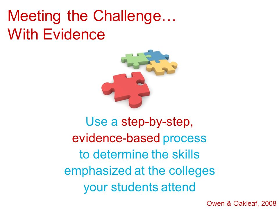 Meeting the Challenge… With Evidence Use a step-by-step, evidence-based process to determine the skills emphasized at the colleges your students atten