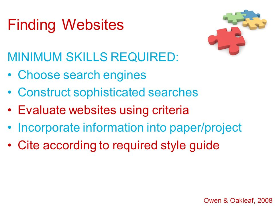 Finding Websites MINIMUM SKILLS REQUIRED: Choose search engines Construct sophisticated searches Evaluate websites using criteria Incorporate informat