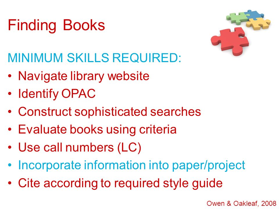 Finding Books MINIMUM SKILLS REQUIRED: Navigate library website Identify OPAC Construct sophisticated searches Evaluate books using criteria Use call