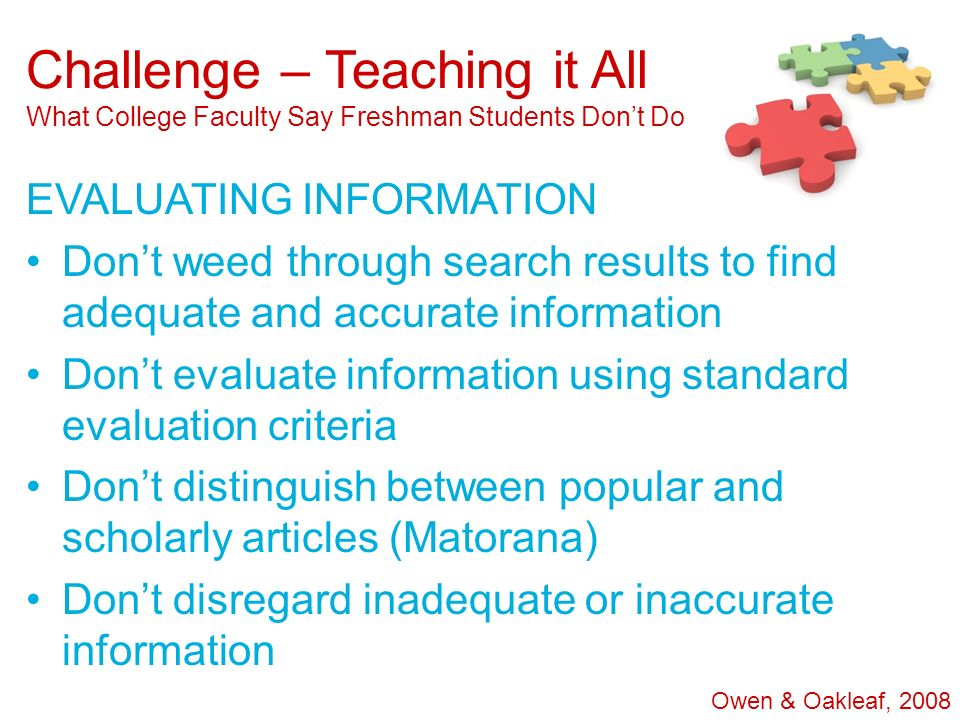Challenge – Teaching it All What College Faculty Say Freshman Students Dont Do EVALUATING INFORMATION Dont weed through search results to find adequat