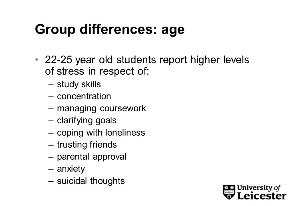Group differences: age 22-25 year old students report higher levels of stress in respect of: –study skills –concentration –managing coursework –clarifying goals –coping with loneliness –trusting friends –parental approval –anxiety –suicidal thoughts