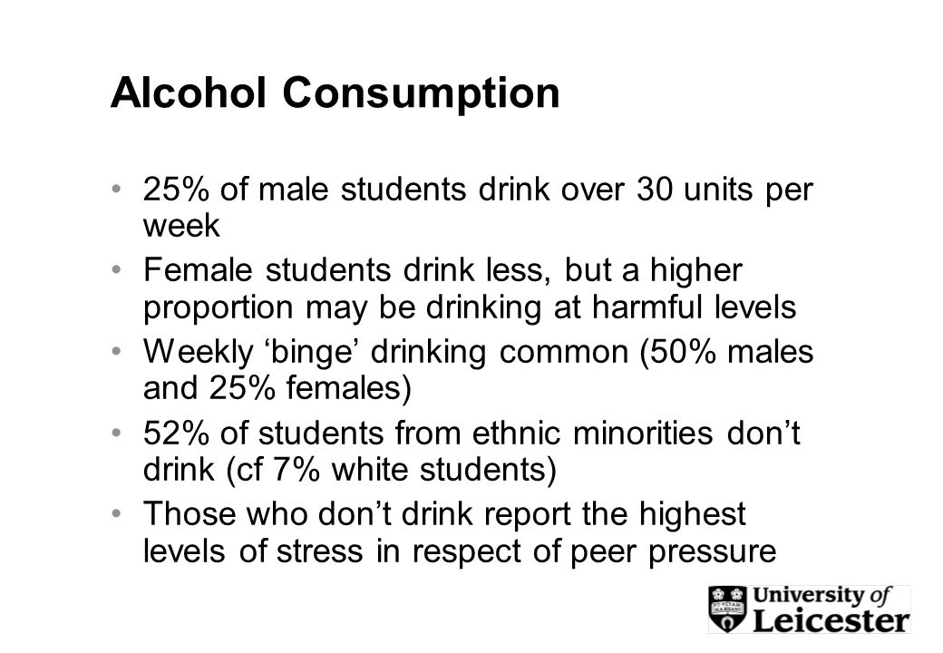 Alcohol Consumption 25% of male students drink over 30 units per week Female students drink less, but a higher proportion may be drinking at harmful levels Weekly binge drinking common (50% males and 25% females) 52% of students from ethnic minorities dont drink (cf 7% white students) Those who dont drink report the highest levels of stress in respect of peer pressure