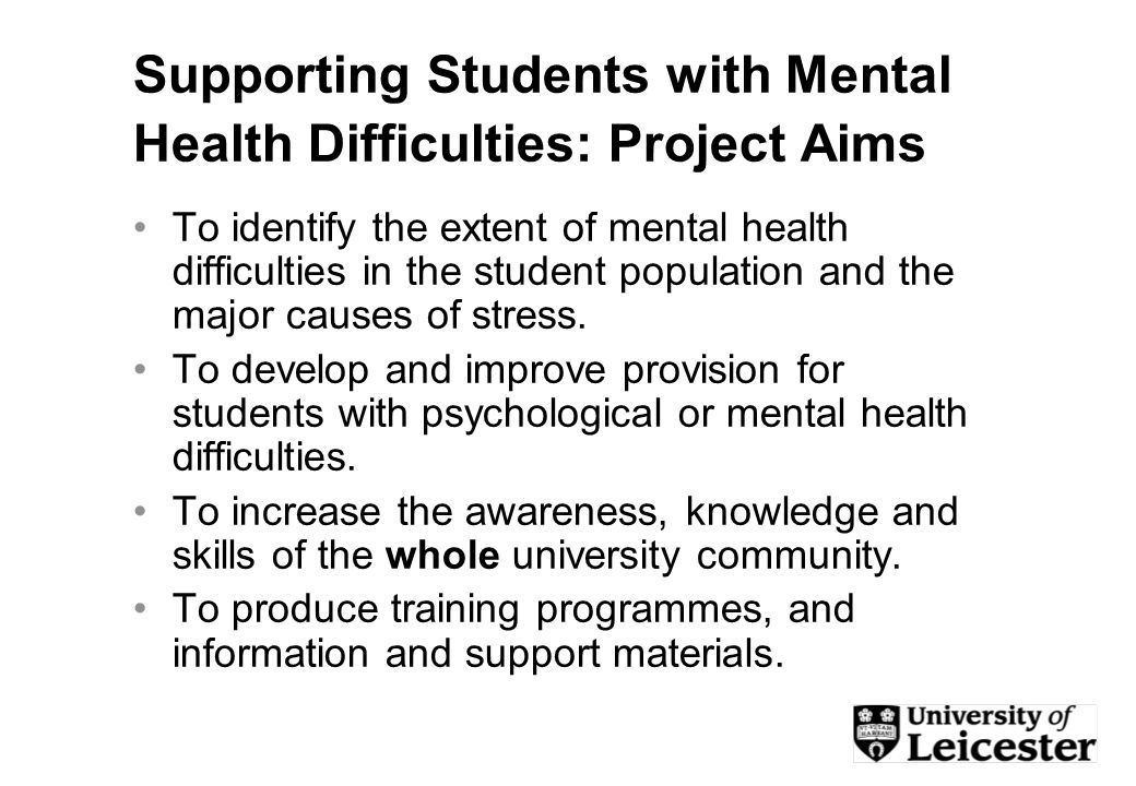 Supporting Students with Mental Health Difficulties: Project Aims To identify the extent of mental health difficulties in the student population and the major causes of stress.