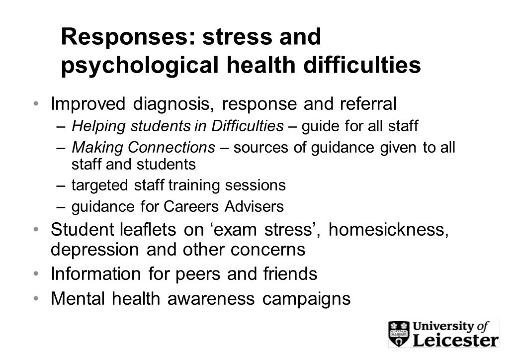 Responses: stress and psychological health difficulties Improved diagnosis, response and referral –Helping students in Difficulties – guide for all staff –Making Connections – sources of guidance given to all staff and students –targeted staff training sessions –guidance for Careers Advisers Student leaflets on exam stress, homesickness, depression and other concerns Information for peers and friends Mental health awareness campaigns