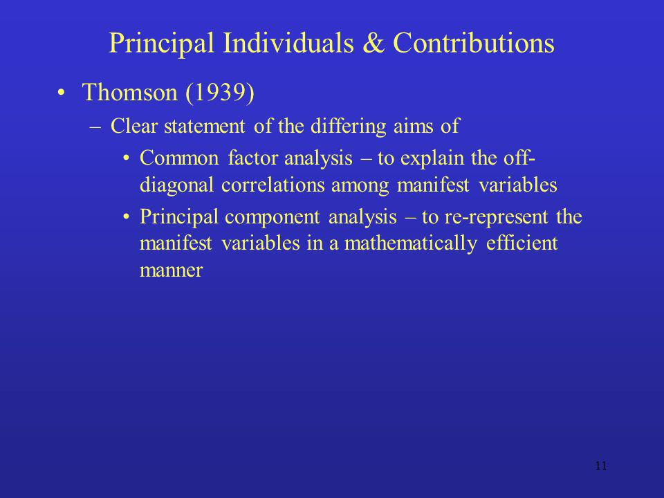11 Principal Individuals & Contributions Thomson (1939) –Clear statement of the differing aims of Common factor analysis – to explain the off- diagona