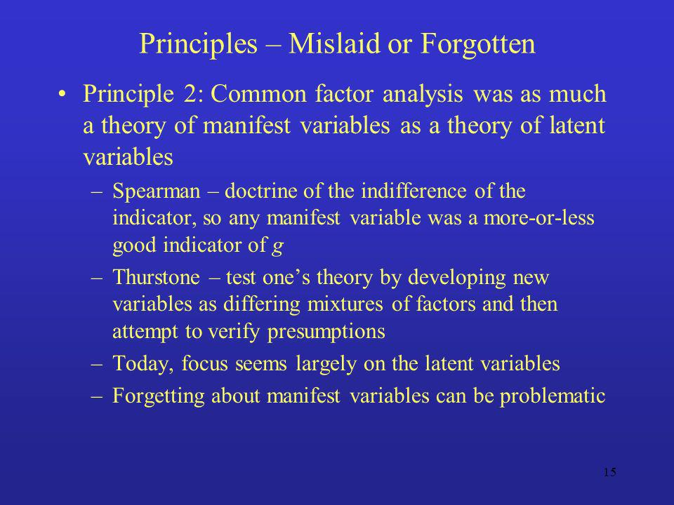 15 Principles – Mislaid or Forgotten Principle 2: Common factor analysis was as much a theory of manifest variables as a theory of latent variables –S