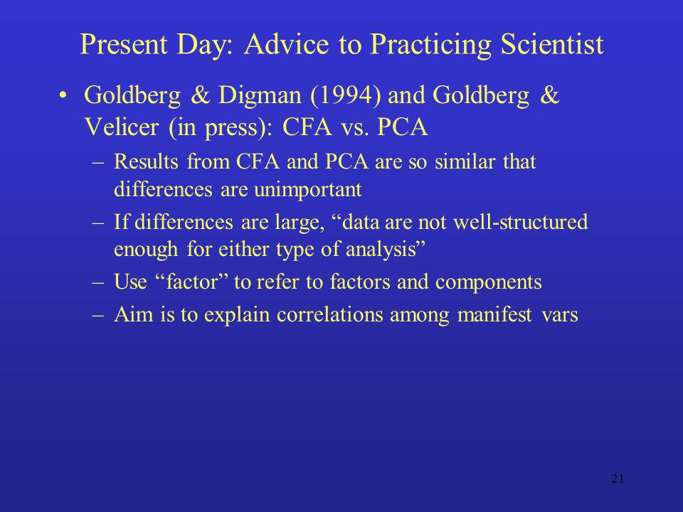 21 Present Day: Advice to Practicing Scientist Goldberg & Digman (1994) and Goldberg & Velicer (in press): CFA vs. PCA –Results from CFA and PCA are s