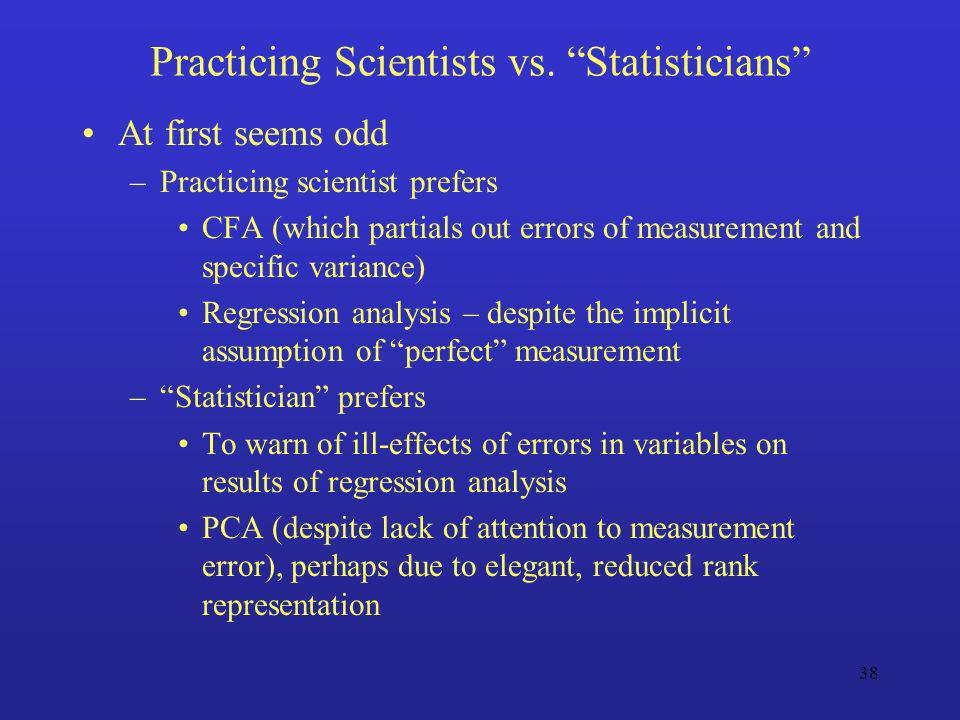 38 Practicing Scientists vs. Statisticians At first seems odd –Practicing scientist prefers CFA (which partials out errors of measurement and specific