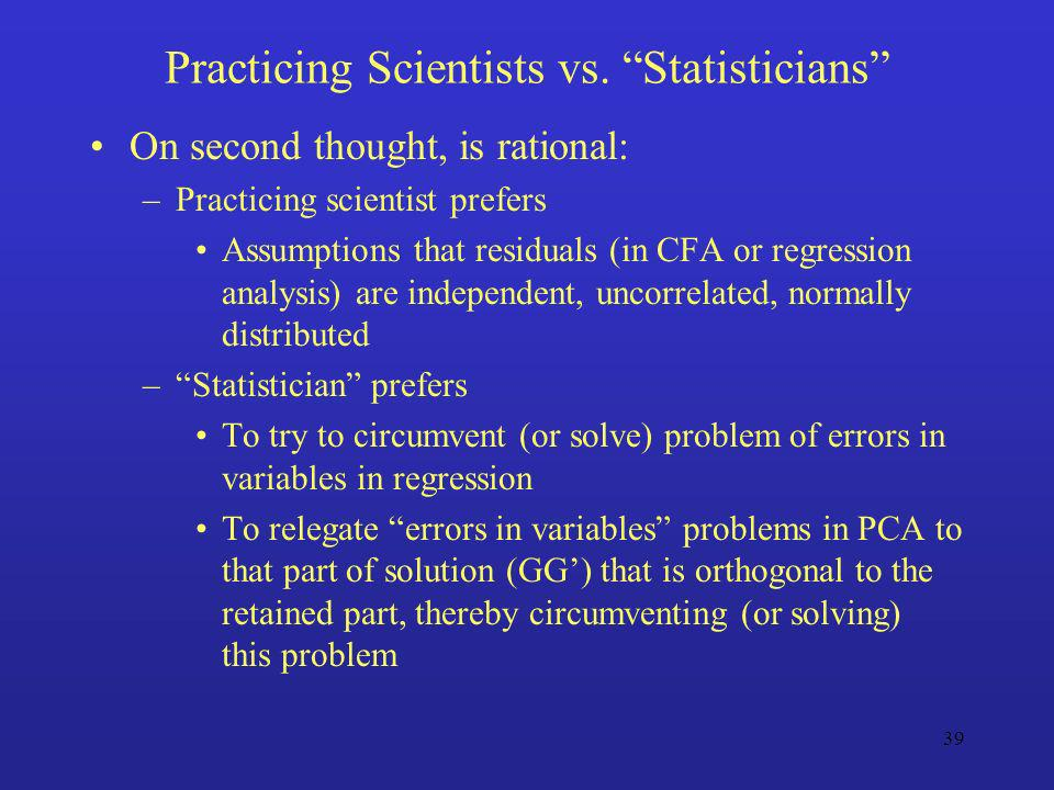 39 Practicing Scientists vs. Statisticians On second thought, is rational: –Practicing scientist prefers Assumptions that residuals (in CFA or regress