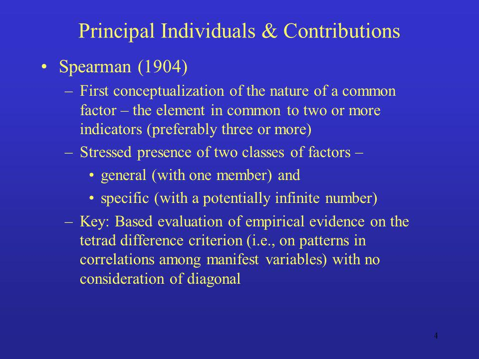 4 Principal Individuals & Contributions Spearman (1904) –First conceptualization of the nature of a common factor – the element in common to two or mo
