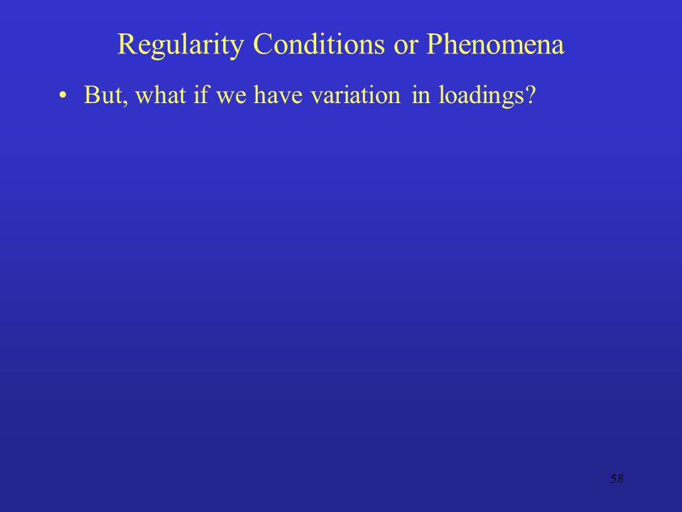 58 Regularity Conditions or Phenomena But, what if we have variation in loadings?