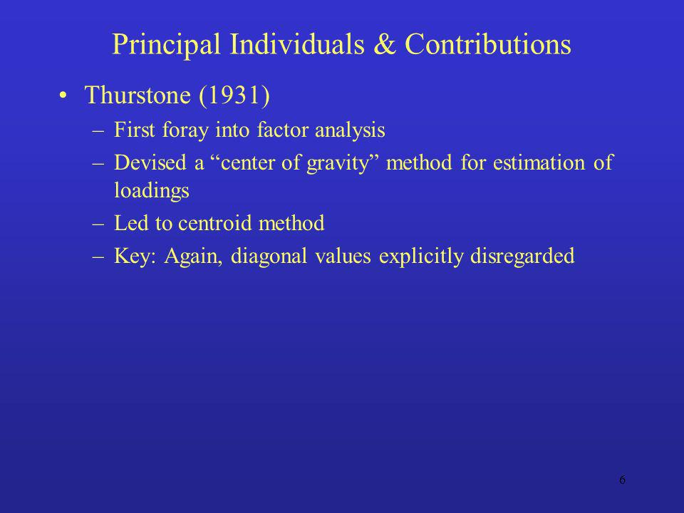 6 Principal Individuals & Contributions Thurstone (1931) –First foray into factor analysis –Devised a center of gravity method for estimation of loadi