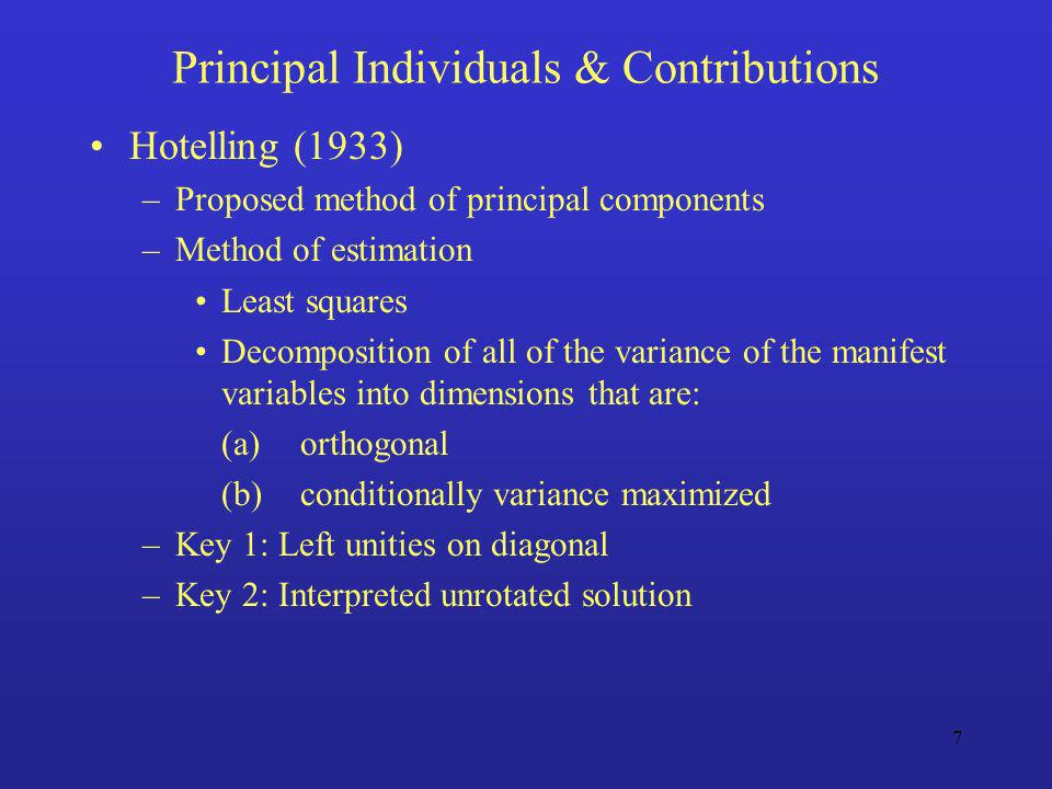 7 Principal Individuals & Contributions Hotelling (1933) –Proposed method of principal components –Method of estimation Least squares Decomposition of