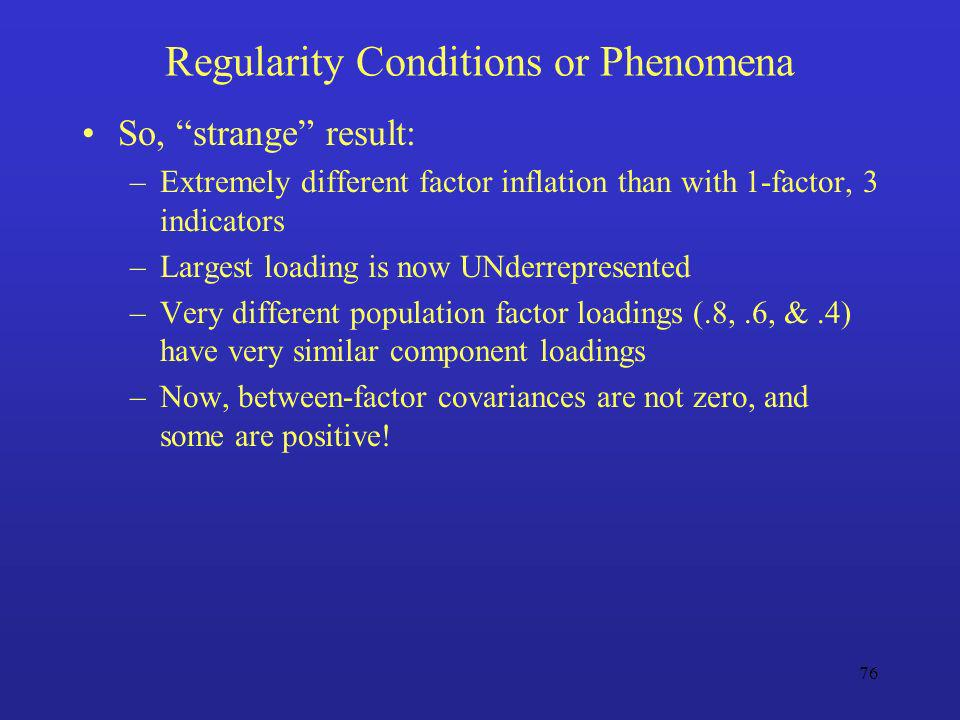 76 Regularity Conditions or Phenomena So, strange result: –Extremely different factor inflation than with 1-factor, 3 indicators –Largest loading is n