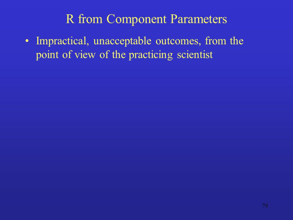 79 R from Component Parameters Impractical, unacceptable outcomes, from the point of view of the practicing scientist
