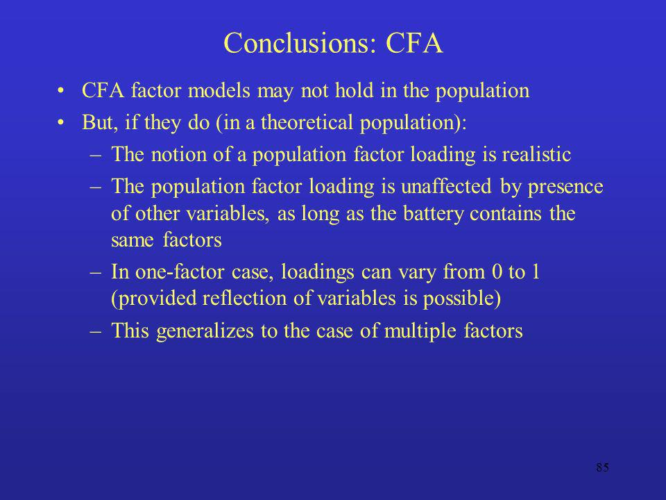 85 Conclusions: CFA CFA factor models may not hold in the population But, if they do (in a theoretical population): –The notion of a population factor