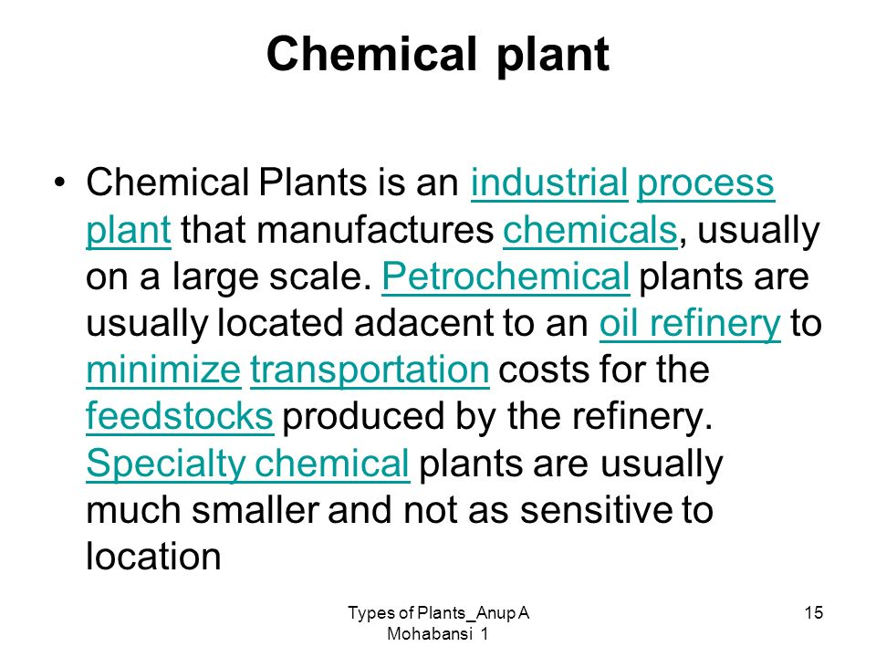 Types of Plants_Anup A Mohabansi 1 15 Chemical plant Chemical Plants is an industrial process plant that manufactures chemicals, usually on a large sc