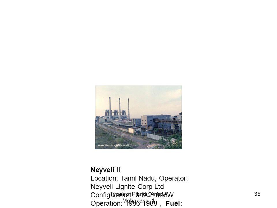 Types of Plants_Anup A Mohabansi 1 35 Neyveli II Location: Tamil Nadu, Operator: Neyveli Lignite Corp Ltd Configuration: 3 X 210 MW Operation: 1986-19